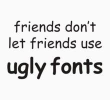 Friends don't let friends use ugly fonts by Nicole Petegorsky