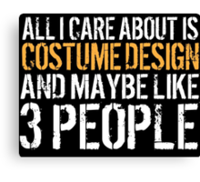 Excellent 'All I Care About Is Costume Design And Maybe Like 3 People' Tshirt, Accessories and Gifts Canvas Print