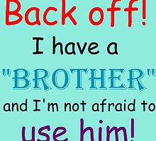 BACK OFF! I HAVE A BROTHER AND IM NOT AFRAID TO USE HIM by Divertions