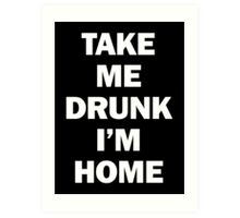 Take Me Drunk I'm Home Art Print