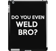 DO YOU EVEN WELD BRO? SHIRT POSTER STICKER CARDS COVERS PILLOWS iPad Case/Skin