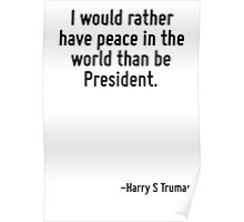 I would rather have peace in the world than be President. Poster