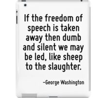 If the freedom of speech is taken away then dumb and silent we may be led, like sheep to the slaughter. iPad Case/Skin