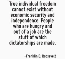 True individual freedom cannot exist without economic security and independence. People who are hungry and out of a job are the stuff of which dictatorships are made. by Quotr