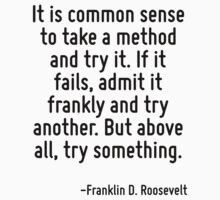 It is common sense to take a method and try it. If it fails, admit it frankly and try another. But above all, try something. by Quotr