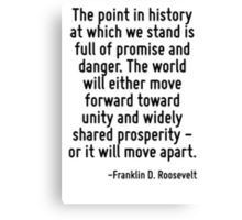 The point in history at which we stand is full of promise and danger. The world will either move forward toward unity and widely shared prosperity - or it will move apart. Canvas Print