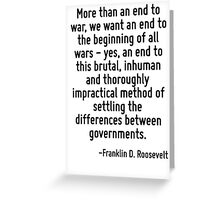 More than an end to war, we want an end to the beginning of all wars - yes, an end to this brutal, inhuman and thoroughly impractical method of settling the differences between governments. Greeting Card