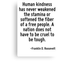 Human kindness has never weakened the stamina or softened the fiber of a free people. A nation does not have to be cruel to be tough. Canvas Print
