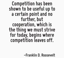 Competition has been shown to be useful up to a certain point and no further, but cooperation, which is the thing we must strive for today, begins where competition leaves off. by Quotr