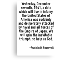 Yesterday, December seventh, 1941, a date which will live in infamy, the United States of America was suddenly and deliberately attacked by naval and air forces of the Empire of Japan. We will gain t Canvas Print