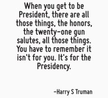 When you get to be President, there are all those things, the honors, the twenty-one gun salutes, all those things. You have to remember it isn't for you. It's for the Presidency. by Quotr