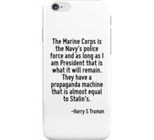 The Marine Corps is the Navy's police force and as long as I am President that is what it will remain. They have a propaganda machine that is almost equal to Stalin's. iPhone Case/Skin