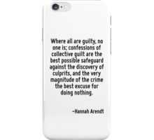 Where all are guilty, no one is; confessions of collective guilt are the best possible safeguard against the discovery of culprits, and the very magnitude of the crime the best excuse for doing nothi iPhone Case/Skin