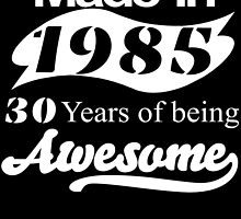Made in 1985... 30 Years of being Awesome by fancytees