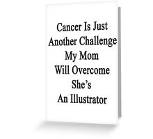 Cancer Is Just Another Challenge My Mom Will Overcome She's An Illustrator  Greeting Card