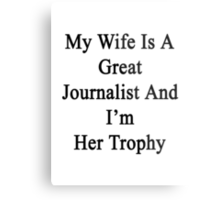 My Wife Is A Great Journalist And I'm Her Trophy  Metal Print