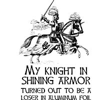 My Knight In Shining Armor Turned Out to Be a Loser In Aluminum Foil Photographic Print
