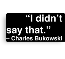 """I didn't say that."" - Charles Bukowski (White Text) Canvas Print"