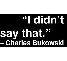 """I didn't say that."" - Charles Bukowski (White Text) Photographic Print"