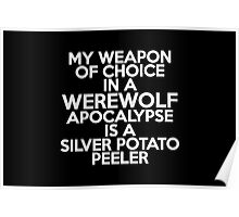 My weapon of choice in a Werewolf Apocalypse is a silver potato peeler Poster