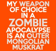 My weapon of choice in a Zombie Apocalypse is an Outer Mongolian muskrat by onebaretree