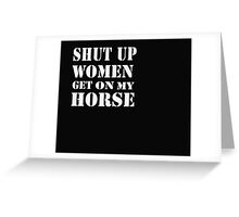 Shut up woman get on my horse - T-Shirts & Hoodies Greeting Card