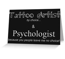 Tattoo Artist By Choice... Psychologist because you people leave me no choice. v3 (BOOTH SIGN AND MORE) Greeting Card