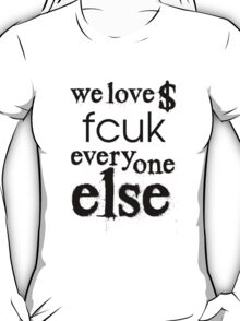We love $ fcuk everyone else T-Shirt