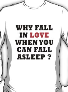 WHY FALL IN LOVE WHEN YOU CAN FALL ASLEEP ? T-Shirt