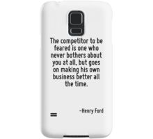 The competitor to be feared is one who never bothers about you at all, but goes on making his own business better all the time. Samsung Galaxy Case/Skin