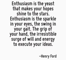 Enthusiasm is the yeast that makes your hopes shine to the stars. Enthusiasm is the sparkle in your eyes, the swing in your gait. The grip of your hand, the irresistible surge of will and energy to e by Quotr