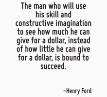 The man who will use his skill and constructive imagination to see how much he can give for a dollar, instead of how little he can give for a dollar, is bound to succeed. by Quotr