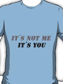It`s not me it`s you! T-Shirt