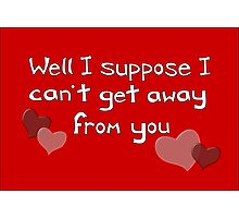 I can't get away from you! Funny Valentine design Photographic Print