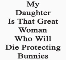 My Daughter Is That Great Woman Who Will Die Protecting Bunnies  by supernova23