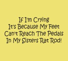 If Im Crying Its Because My Feet Cant Reach The Pedals In My Sisters Rat Rod Kids Clothes