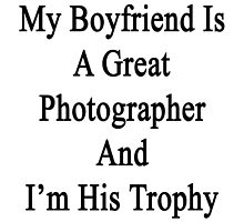 My Boyfriend Is A Great Photographer And I'm His Trophy  by supernova23