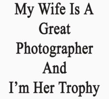 My Wife Is A Great Photographer And I'm Her Trophy  by supernova23