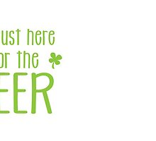 I'm just here for the BEER! funny shamrock ST PATRICK's day Design by jazzydevil
