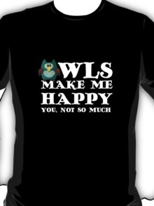 Owls make me happy. You, not so much.  T-Shirt