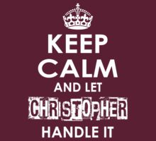 Keep Calm And Let Christopher Handle It by rardesign