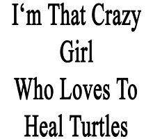 I'm That Crazy Girl Who Loves To Heal Turtles  by supernova23