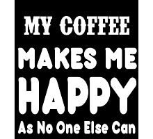 My Coffee Makes Me Happy As No One Else Can T-shirts & Hoodies Photographic Print