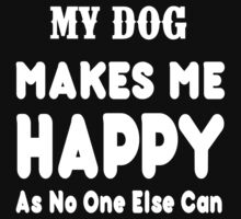 My Dog Makes Me Happy As No One Else Can - T-shirts & Hoodies by lovelyarts