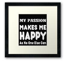 My Passion Makes Me Happy As No One Else Can - T-shirts & Hoodies Framed Print