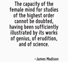 The capacity of the female mind for studies of the highest order cannot be doubted, having been sufficiently illustrated by its works of genius, of erudition, and of science. by Quotr