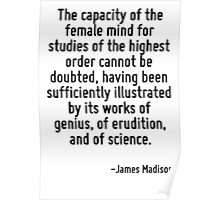The capacity of the female mind for studies of the highest order cannot be doubted, having been sufficiently illustrated by its works of genius, of erudition, and of science. Poster