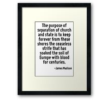 The purpose of separation of church and state is to keep forever from these shores the ceaseless strife that has soaked the soil of Europe with blood for centuries. Framed Print