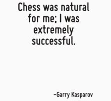 Chess was natural for me; I was extremely successful. by Quotr
