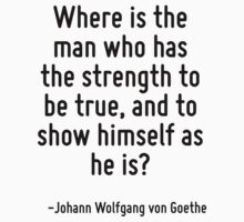 Where is the man who has the strength to be true, and to show himself as he is? by Quotr